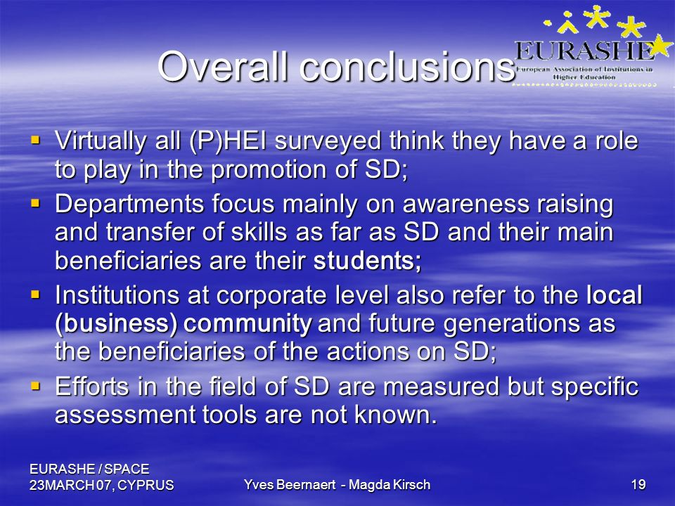 EURASHE / SPACE 23MARCH 07, CYPRUSYves Beernaert - Magda Kirsch19 Overall conclusions Virtually all (P)HEI surveyed think they have a role to play in the promotion of SD; Virtually all (P)HEI surveyed think they have a role to play in the promotion of SD; Departments focus mainly on awareness raising and transfer of skills as far as SD and their main beneficiaries are their students; Departments focus mainly on awareness raising and transfer of skills as far as SD and their main beneficiaries are their students; Institutions at corporate level also refer to the local (business) community and future generations as the beneficiaries of the actions on SD; Institutions at corporate level also refer to the local (business) community and future generations as the beneficiaries of the actions on SD; Efforts in the field of SD are measured but specific assessment tools are not known.