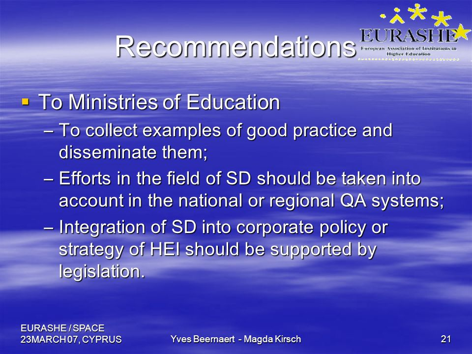 EURASHE / SPACE 23MARCH 07, CYPRUSYves Beernaert - Magda Kirsch21 Recommendations To Ministries of Education To Ministries of Education –To collect examples of good practice and disseminate them; –Efforts in the field of SD should be taken into account in the national or regional QA systems; –Integration of SD into corporate policy or strategy of HEI should be supported by legislation.