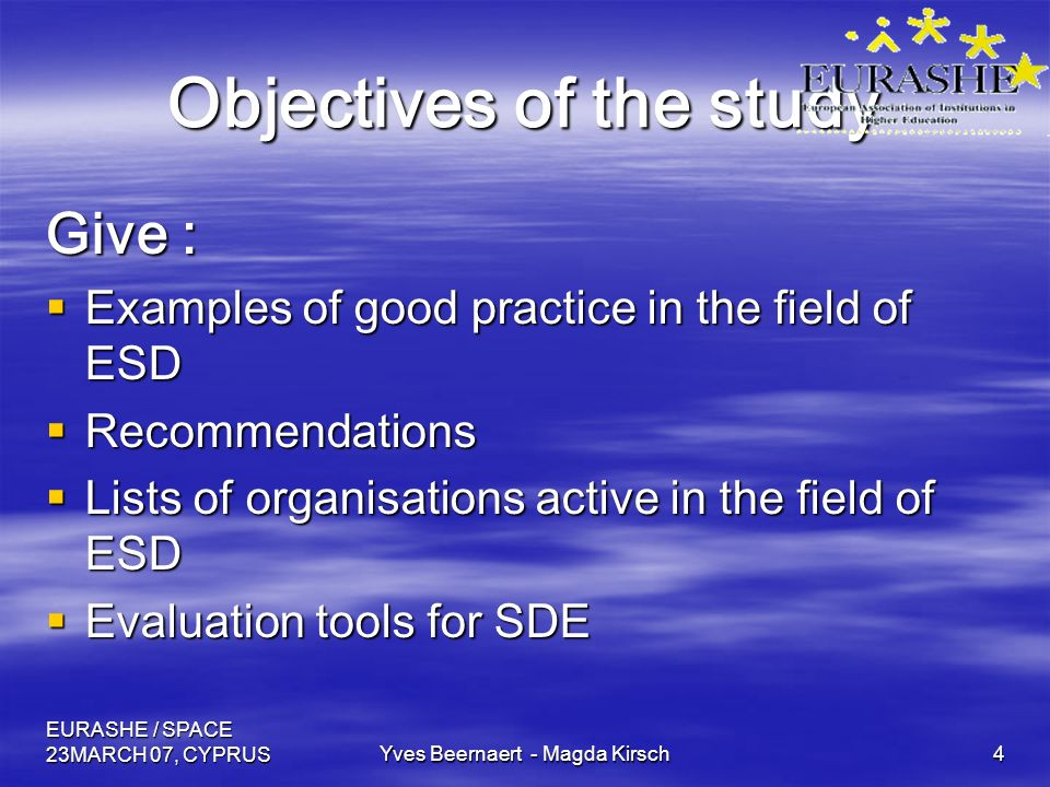EURASHE / SPACE 23MARCH 07, CYPRUSYves Beernaert - Magda Kirsch4 Objectives of the study Give : Examples of good practice in the field of ESD Examples of good practice in the field of ESD Recommendations Recommendations Lists of organisations active in the field of ESD Lists of organisations active in the field of ESD Evaluation tools for SDE Evaluation tools for SDE