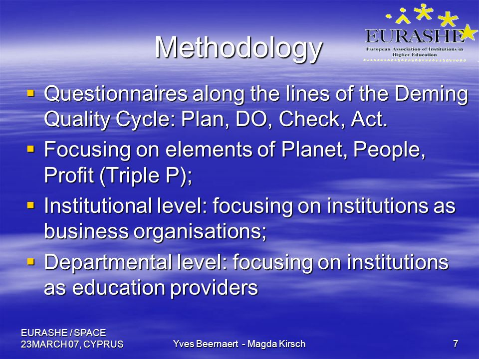 EURASHE / SPACE 23MARCH 07, CYPRUSYves Beernaert - Magda Kirsch7 Methodology Questionnaires along the lines of the Deming Quality Cycle: Plan, DO, Check, Act.