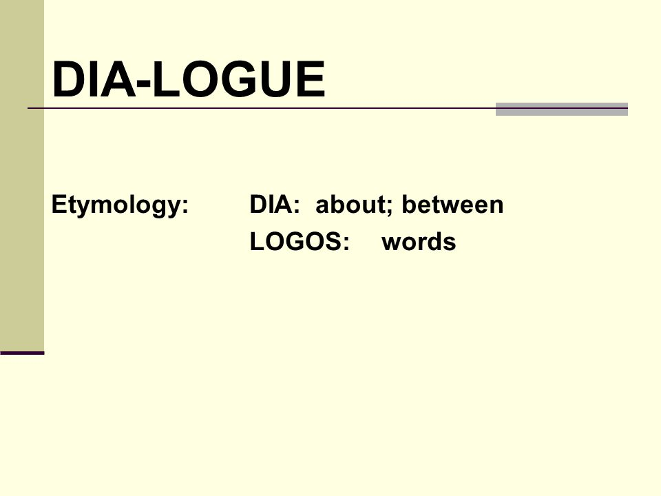 DIA-LOGUE Etymology: DIA: about; between LOGOS: words