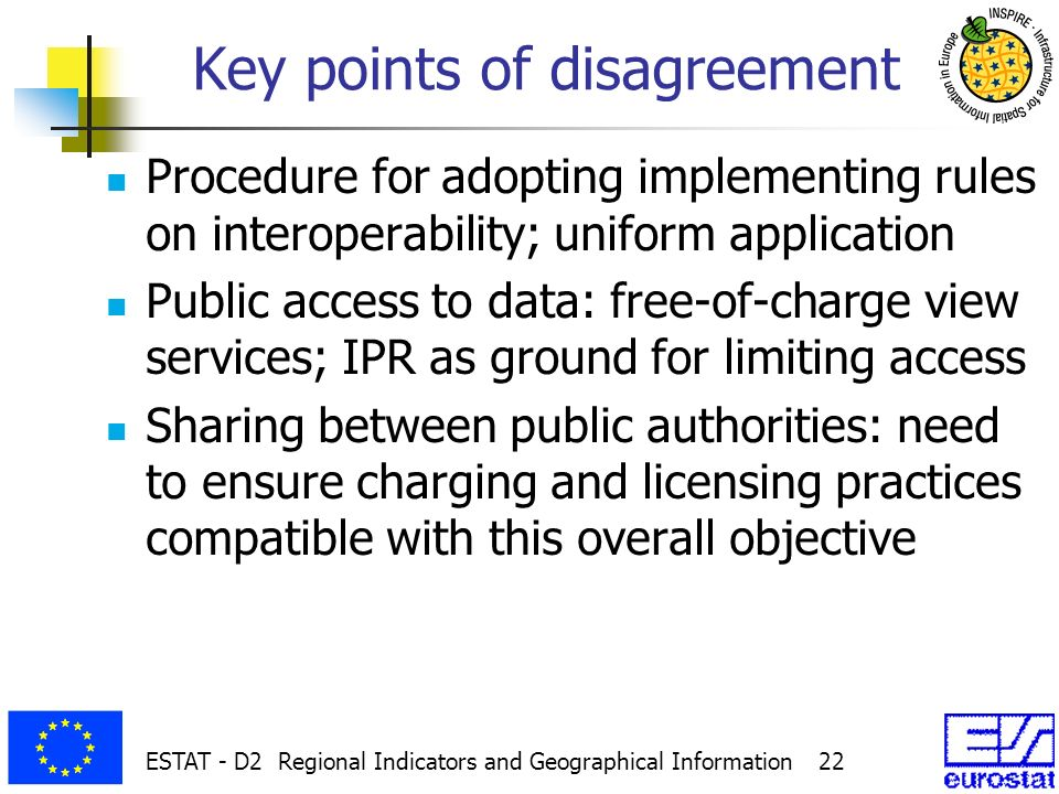 ESTAT - D2 Regional Indicators and Geographical Information 22 Key points of disagreement Procedure for adopting implementing rules on interoperability; uniform application Public access to data: free-of-charge view services; IPR as ground for limiting access Sharing between public authorities: need to ensure charging and licensing practices compatible with this overall objective