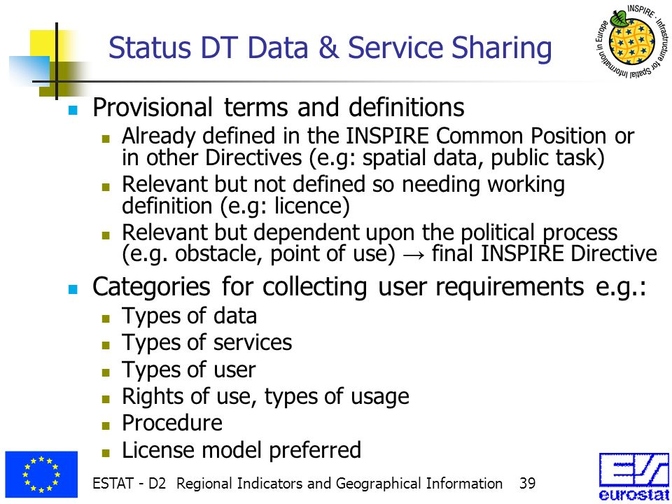 ESTAT - D2 Regional Indicators and Geographical Information 39 Status DT Data & Service Sharing Provisional terms and definitions Already defined in the INSPIRE Common Position or in other Directives (e.g: spatial data, public task) Relevant but not defined so needing working definition (e.g: licence) Relevant but dependent upon the political process (e.g.