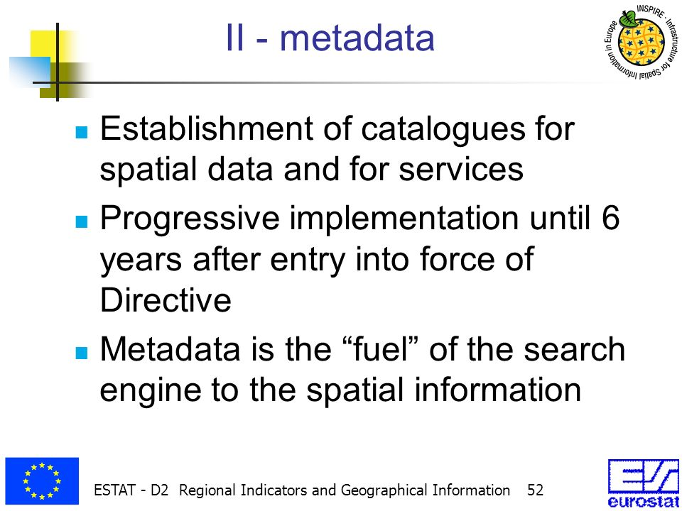 ESTAT - D2 Regional Indicators and Geographical Information 52 II - metadata Establishment of catalogues for spatial data and for services Progressive implementation until 6 years after entry into force of Directive Metadata is the fuel of the search engine to the spatial information