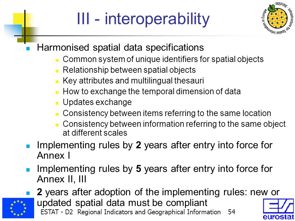 ESTAT - D2 Regional Indicators and Geographical Information 54 III - interoperability Harmonised spatial data specifications Common system of unique identifiers for spatial objects Relationship between spatial objects Key attributes and multilingual thesauri How to exchange the temporal dimension of data Updates exchange Consistency between items referring to the same location Consistency between information referring to the same object at different scales Implementing rules by 2 years after entry into force for Annex I Implementing rules by 5 years after entry into force for Annex II, III 2 years after adoption of the implementing rules: new or updated spatial data must be compliant
