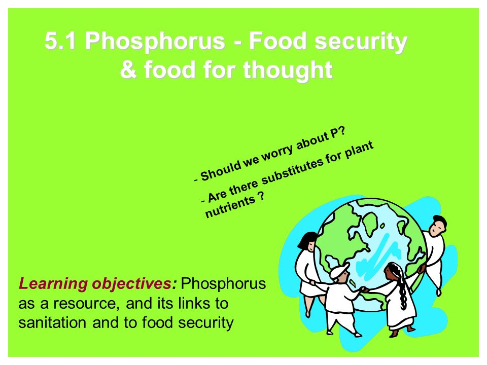 5.1 Phosphorus - Food security & food for thought Learning objectives: Phosphorus as a resource, and its links to sanitation and to food security - Should we worry about P.