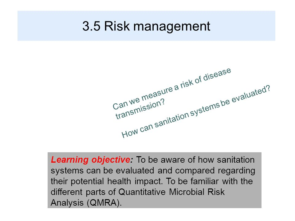 3.5 Risk management Learning objective: To be aware of how sanitation systems can be evaluated and compared regarding their potential health impact. T