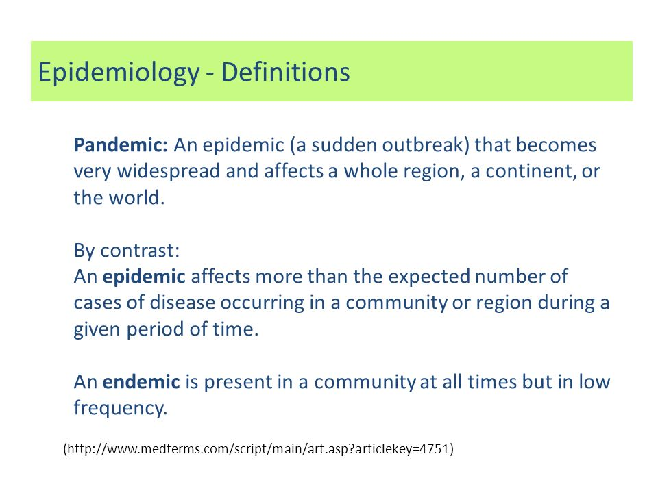 Epidemiology - Definitions Pandemic: An epidemic (a sudden outbreak) that becomes very widespread and affects a whole region, a continent, or the worl