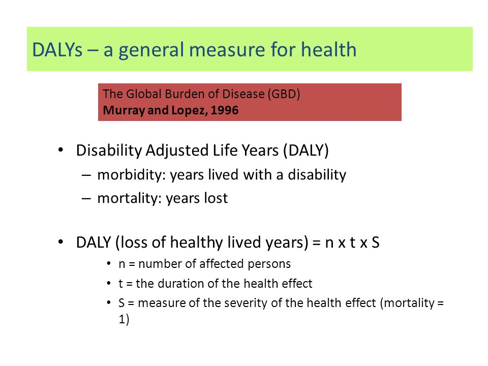 Disability Adjusted Life Years (DALY) – morbidity: years lived with a disability – mortality: years lost DALY (loss of healthy lived years) = n x t x