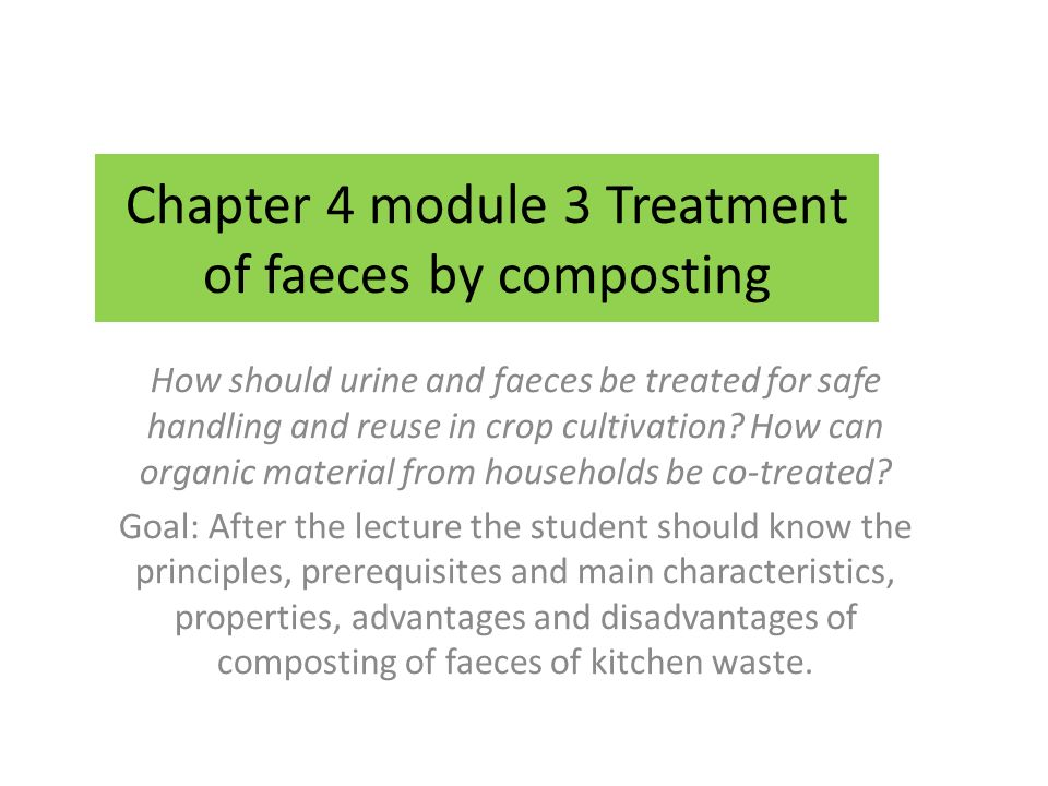 Chapter 4 module 3 Treatment of faeces by composting How should urine and faeces be treated for safe handling and reuse in crop cultivation.