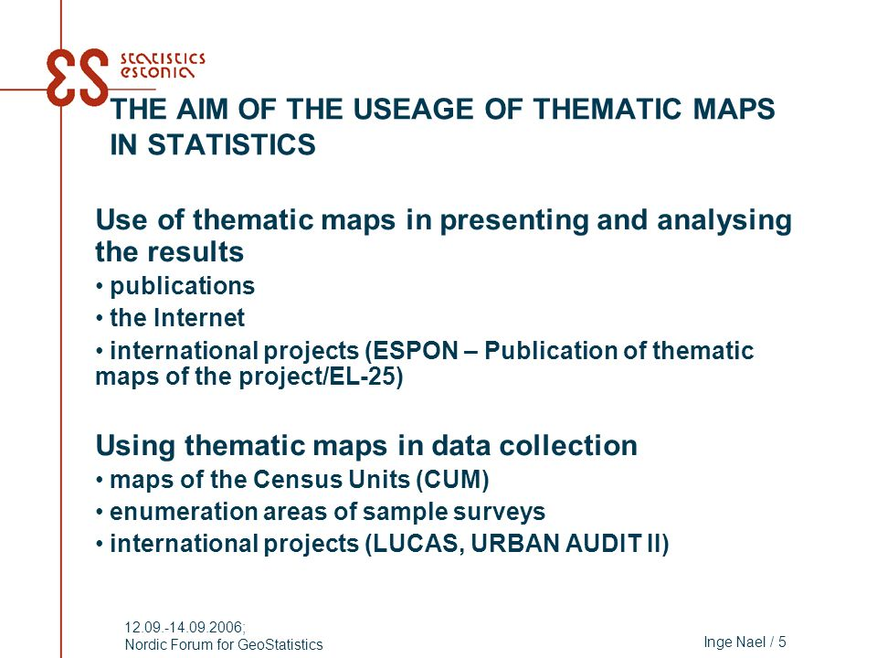 Inge Nael / 5 12.09.-14.09.2006; Nordic Forum for GeoStatistics THE AIM OF THE USEAGE OF THEMATIC MAPS IN STATISTICS Use of thematic maps in presentin