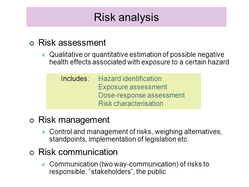 Risk assessment Qualitative or quantitative estimation of possible negative health effects associated with exposure to a certain hazard Risk management Control and management of risks, weighing alternatives, standpoints, implementation of legislation etc.