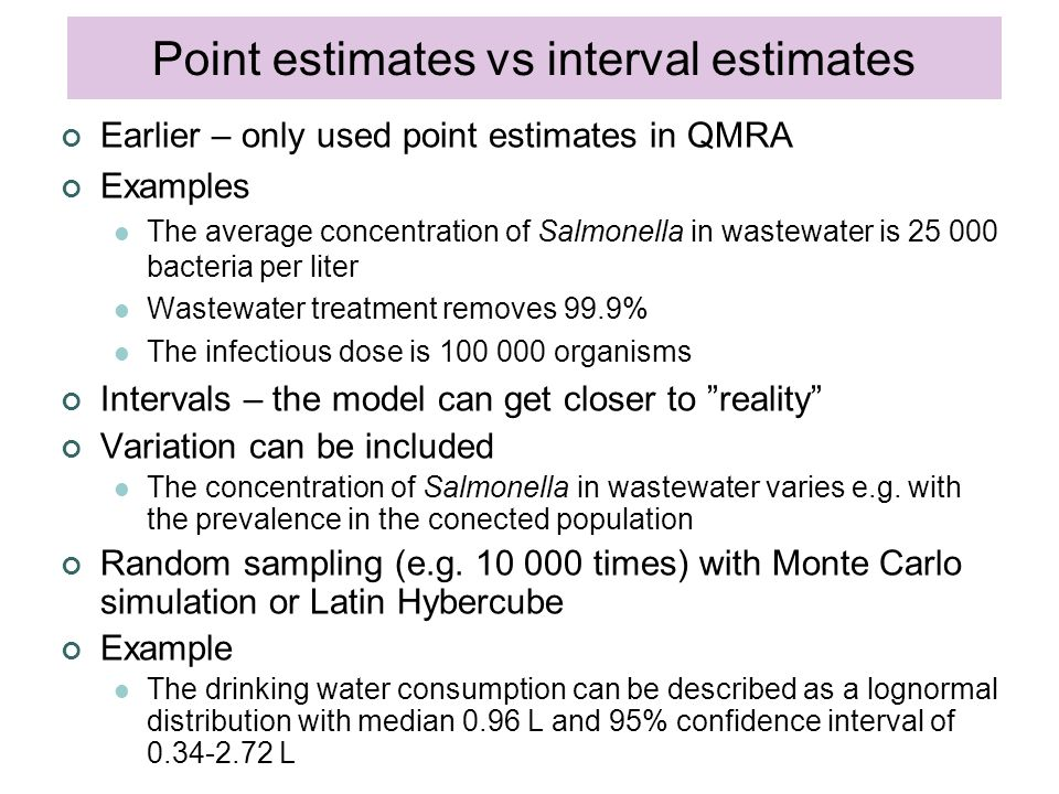 Earlier – only used point estimates in QMRA Examples The average concentration of Salmonella in wastewater is 25 000 bacteria per liter Wastewater treatment removes 99.9% The infectious dose is 100 000 organisms Intervals – the model can get closer to reality Variation can be included The concentration of Salmonella in wastewater varies e.g.