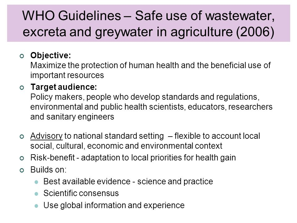 WHO Guidelines on sanitation Objective: Maximize the protection of human health and the beneficial use of important resources Target audience: Policy makers, people who develop standards and regulations, environmental and public health scientists, educators, researchers and sanitary engineers Advisory to national standard setting – flexible to account local social, cultural, economic and environmental context Risk-benefit - adaptation to local priorities for health gain Builds on: Best available evidence - science and practice Scientific consensus Use global information and experience WHO Guidelines – Safe use of wastewater, excreta and greywater in agriculture (2006)