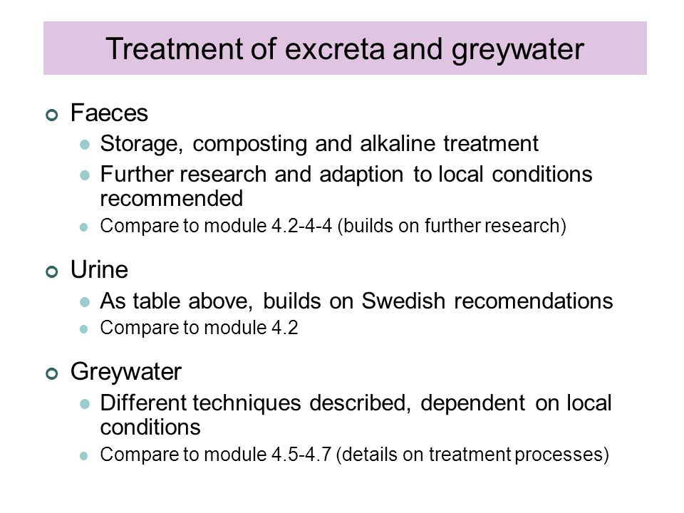 Treatment of excreta and greywater Faeces Storage, composting and alkaline treatment Further research and adaption to local conditions recommended Compare to module 4.2-4-4 (builds on further research) Urine As table above, builds on Swedish recomendations Compare to module 4.2 Greywater Different techniques described, dependent on local conditions Compare to module 4.5-4.7 (details on treatment processes)