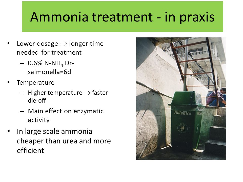 Ammonia treatment - in praxis Lower dosage longer time needed for treatment – 0.6% N-NH 4 Dr- salmonella=6d Temperature – Higher temperature faster die-off – Main effect on enzymatic activity In large scale ammonia cheaper than urea and more efficient