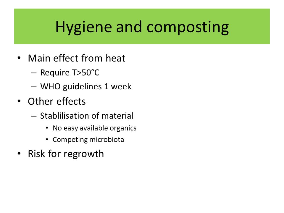 Hygiene and composting Main effect from heat – Require T>50°C – WHO guidelines 1 week Other effects – Stablilisation of material No easy available organics Competing microbiota Risk for regrowth
