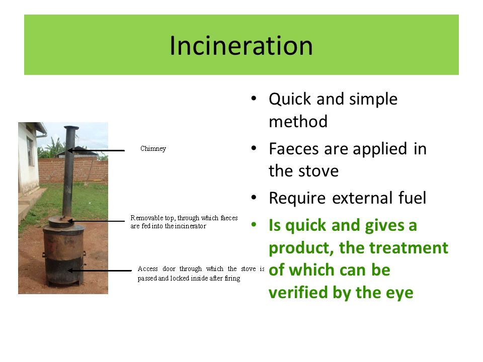 Incineration Quick and simple method Faeces are applied in the stove Require external fuel Is quick and gives a product, the treatment of which can be verified by the eye