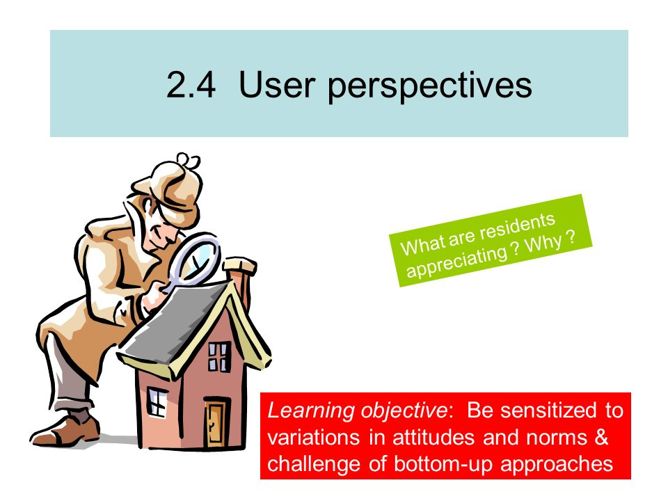 2.4 User perspectives What are residents appreciating ? Why ? Learning objective: Be sensitized to variations in attitudes and norms & challenge of bo