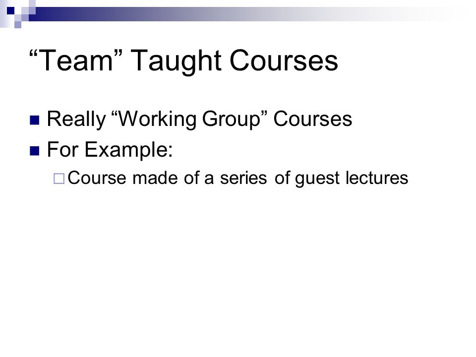 Team Taught Courses Really Working Group Courses For Example: Course made of a series of guest lectures
