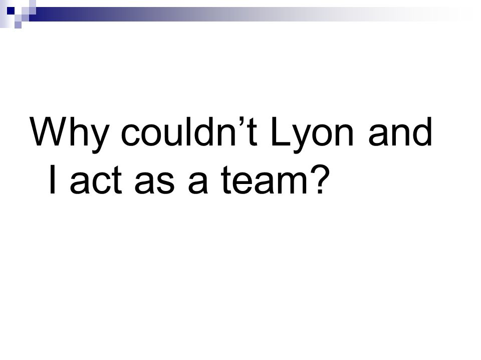 Why couldnt Lyon and I act as a team?