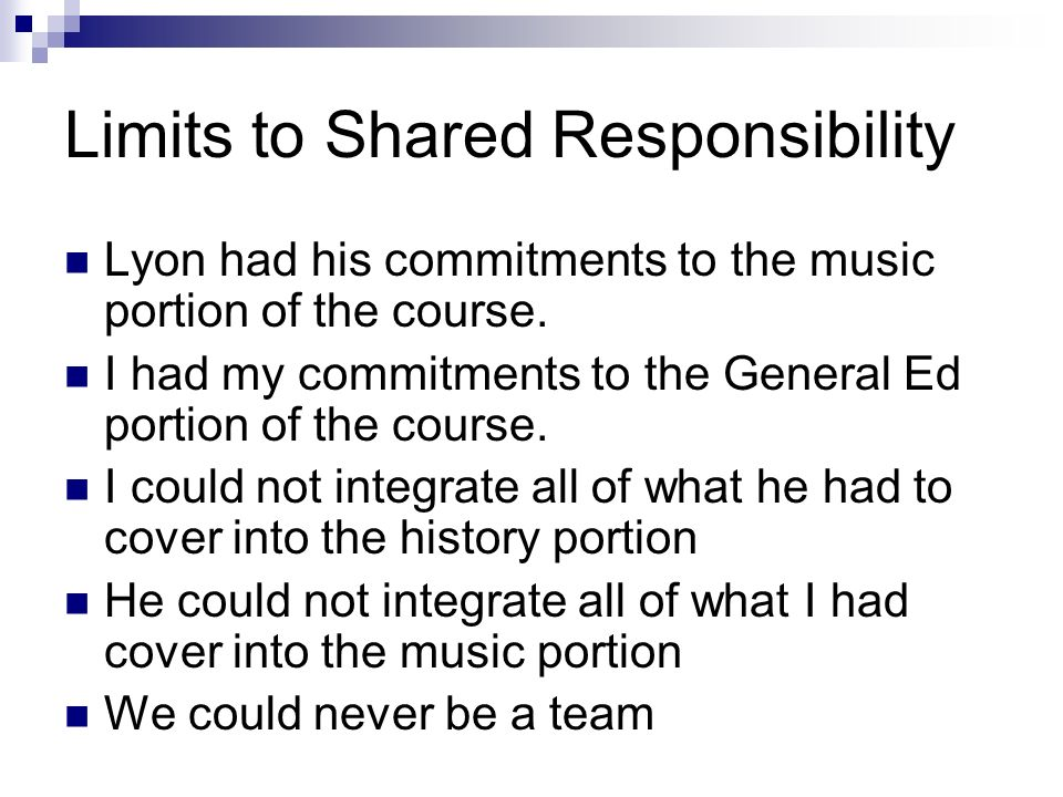 Limits to Shared Responsibility Lyon had his commitments to the music portion of the course. I had my commitments to the General Ed portion of the cou