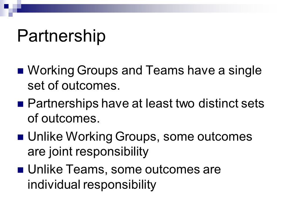 Partnership Working Groups and Teams have a single set of outcomes. Partnerships have at least two distinct sets of outcomes. Unlike Working Groups, s