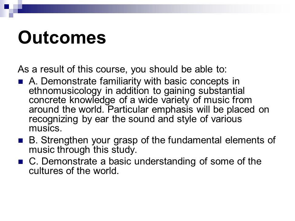 Outcomes As a result of this course, you should be able to: A. Demonstrate familiarity with basic concepts in ethnomusicology in addition to gaining s