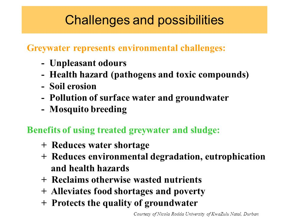 Challenges and possibilities Greywater represents environmental challenges: - Unpleasant odours - Health hazard (pathogens and toxic compounds) - Soil