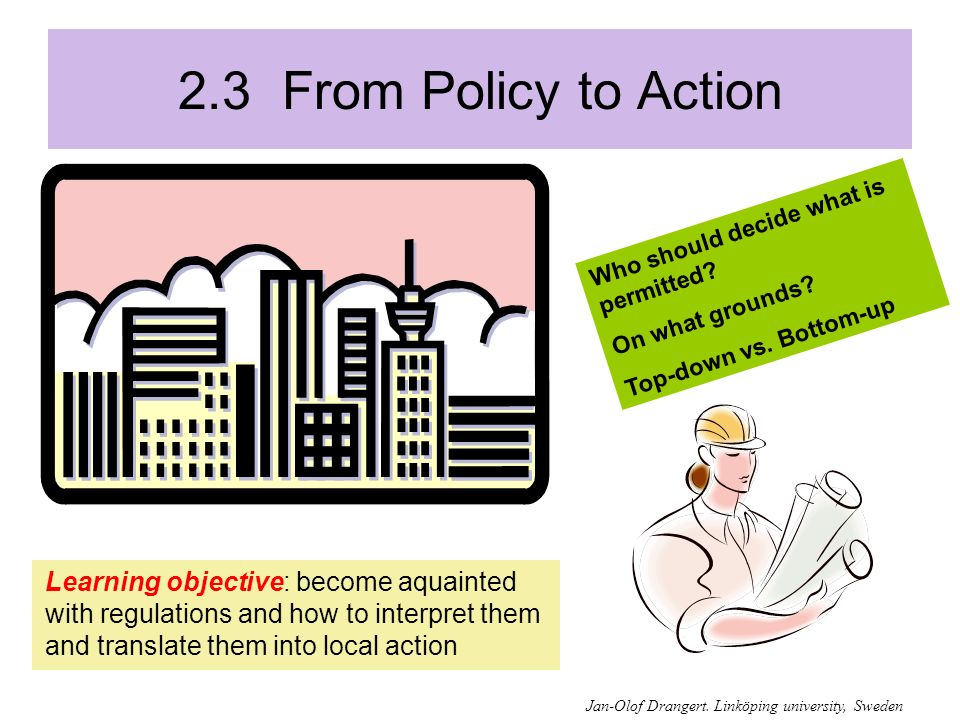 2.3 From Policy to Action Learning objective: become aquainted with regulations and how to interpret them and translate them into local action Who should decide what is permitted.
