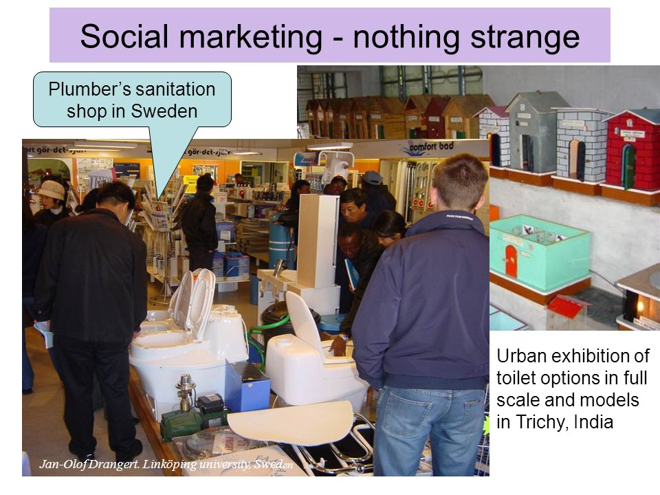 Social marketing - nothing strange Urban exhibition of toilet options in full scale and models in Trichy, India Plumbers sanitation shop in Sweden Jan-Olof Drangert.
