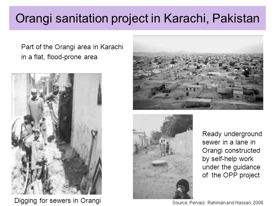 Orangi sanitation project in Karachi, Pakistan Part of the Orangi area in Karachi in a flat, flood-prone area Digging for sewers in Orangi Ready underground sewer in a lane in Orangi constructed by self-help work under the guidance of the OPP project Source: Pervaiz, Rahman and Hassan, 2008