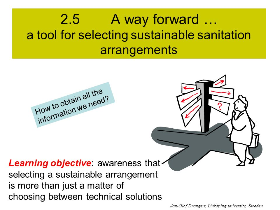 2.5 A way forward … a tool for selecting sustainable sanitation arrangements Learning objective: awareness that selecting a sustainable arrangement is more than just a matter of choosing between technical solutions How to obtain all the information we need.