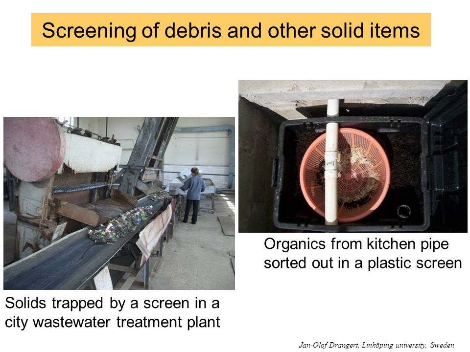 Screening of debris and other solid items Solids trapped by a screen in a city wastewater treatment plant Organics from kitchen pipe sorted out in a p