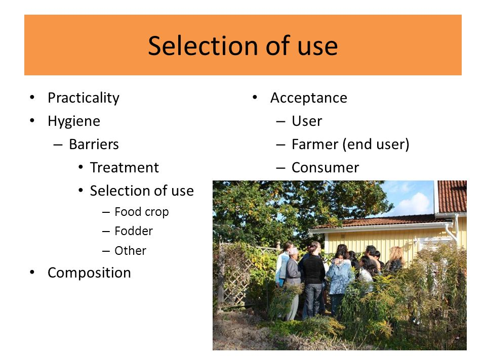 Selection of use Practicality Hygiene – Barriers Treatment Selection of use – Food crop – Fodder – Other Composition Acceptance – User – Farmer (end user) – Consumer