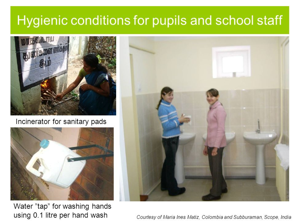 Hygienic conditions for pupils and school staff Water tap for washing hands using 0.1 litre per hand wash Courtesy of Maria Ines Matiz, Colombia and Subburaman, Scope, India Incinerator for sanitary pads