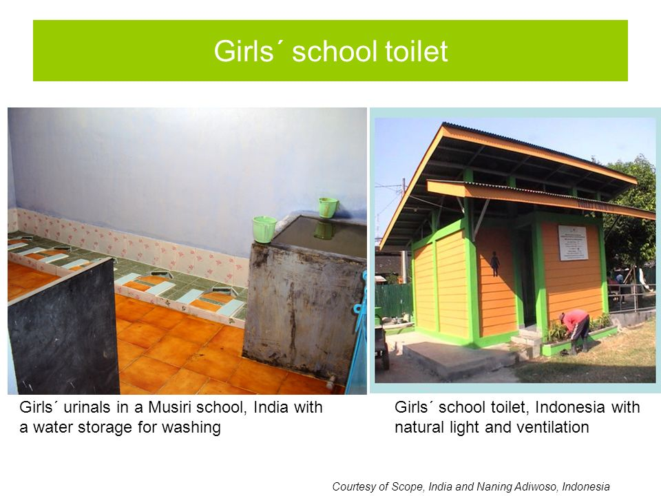 Girls´ school toilet Courtesy of Scope, India and Naning Adiwoso, Indonesia Girls´ urinals in a Musiri school, India with a water storage for washing Girls´ school toilet, Indonesia with natural light and ventilation