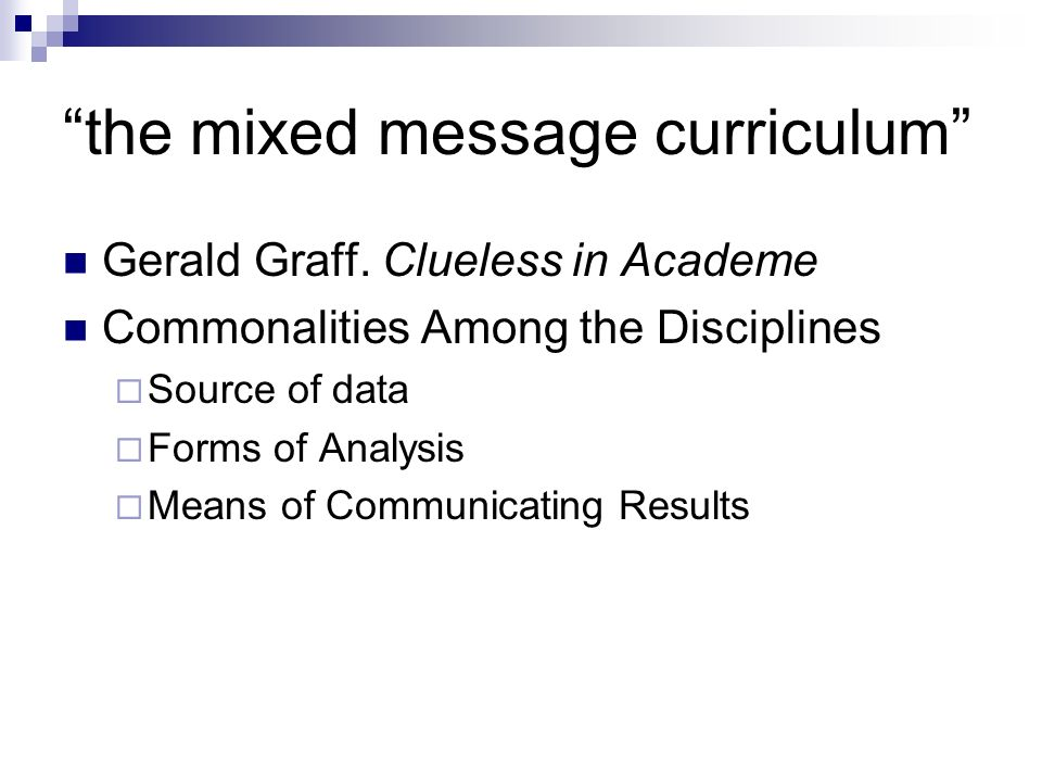 the mixed message curriculum Gerald Graff. Clueless in Academe Commonalities Among the Disciplines Source of data Forms of Analysis Means of Communica
