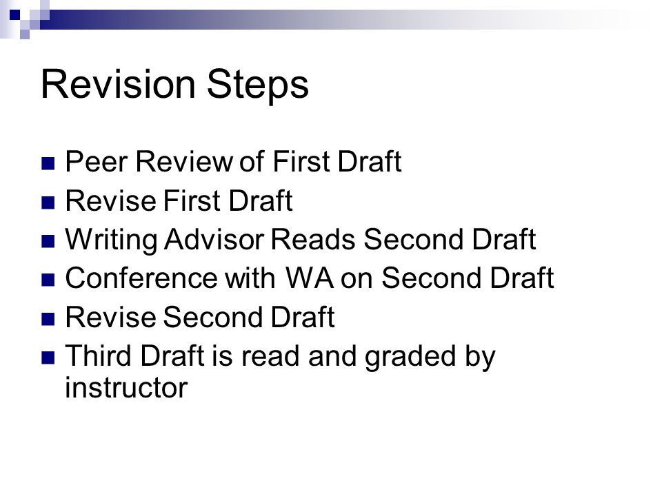 Revision Steps Peer Review of First Draft Revise First Draft Writing Advisor Reads Second Draft Conference with WA on Second Draft Revise Second Draft Third Draft is read and graded by instructor