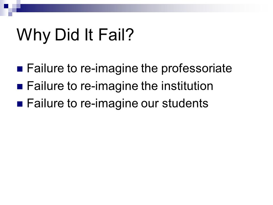 Why Did It Fail? Failure to re-imagine the professoriate Failure to re-imagine the institution Failure to re-imagine our students