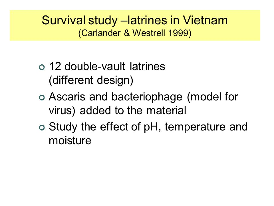 12 double-vault latrines (different design) Ascaris and bacteriophage (model for virus) added to the material Study the effect of pH, temperature and moisture Survival study –latrines in Vietnam (Carlander & Westrell 1999)
