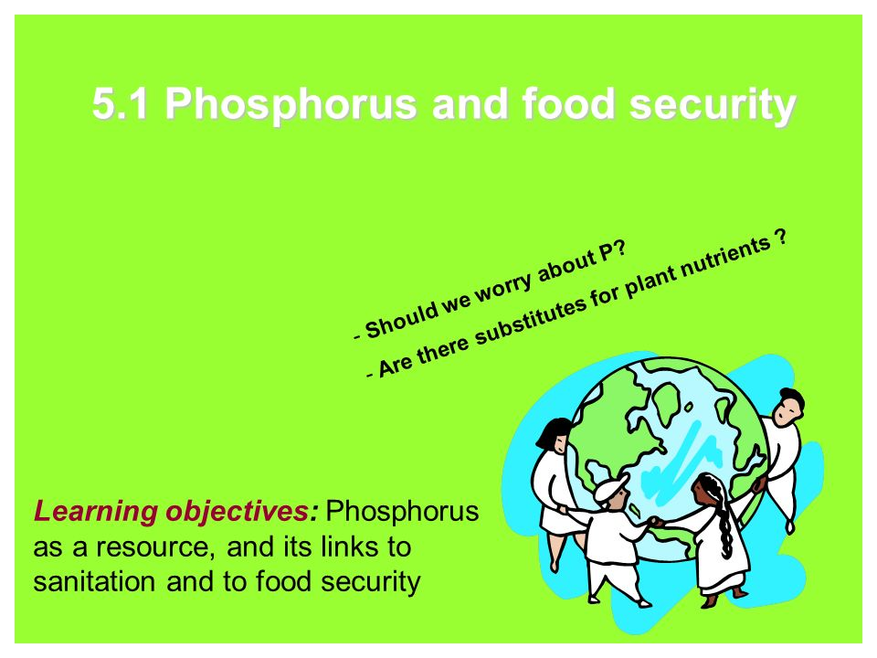 5.1 Phosphorus and food security Learning objectives: Phosphorus as a resource, and its links to sanitation and to food security - Should we worry about P.