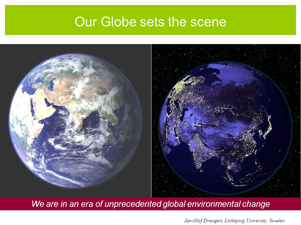Our Globe sets the scene We are in an era of unprecedented global environmental change Jan-Olof Drangert, Linköping University, Sweden