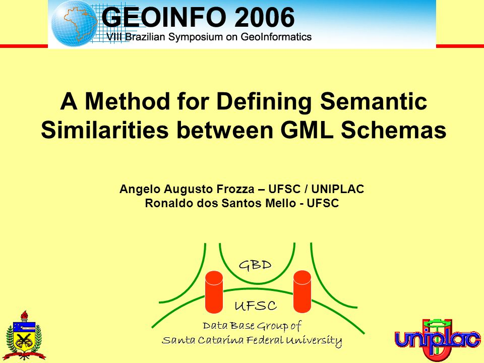 Angelo Augusto Frozza, Ronaldo dos Santos Mello {frozza, ronaldo}@inf.ufsc.br A Method for Defining Semantic Similarities between GML Schemas Angelo Augusto Frozza – UFSC / UNIPLAC Ronaldo dos Santos Mello - UFSC GBD UFSC Data Base Group of Santa CatarinaFederalUniversity Data Base Group of Santa Catarina Federal University
