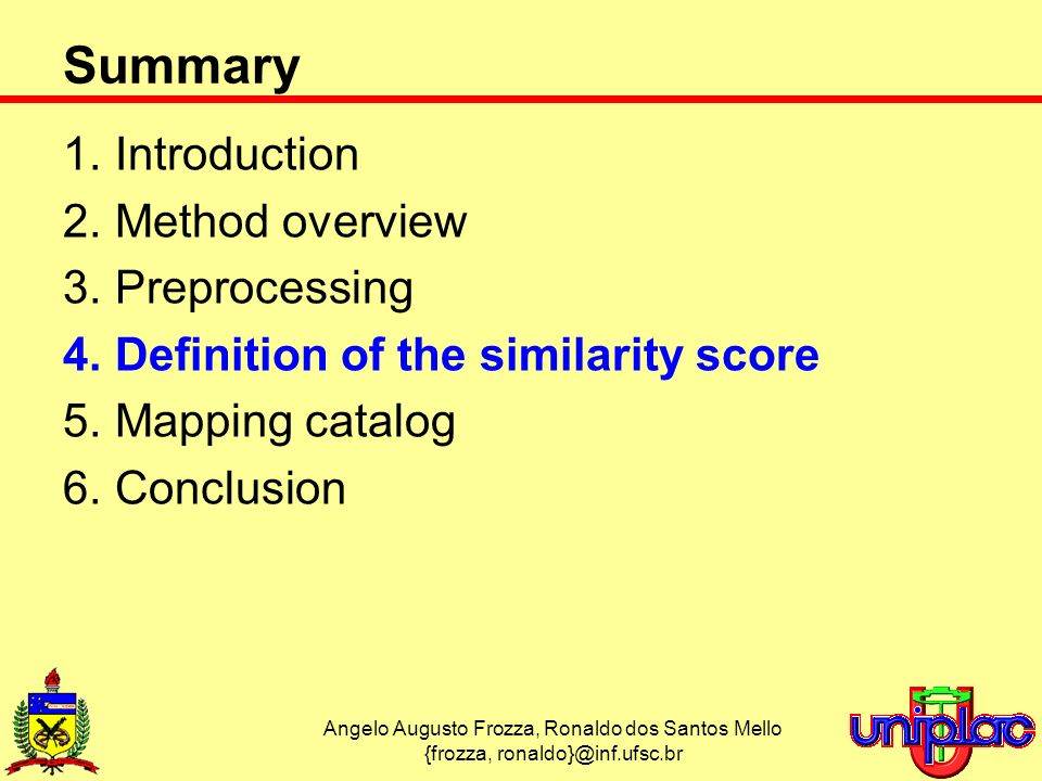 Angelo Augusto Frozza, Ronaldo dos Santos Mello {frozza, ronaldo}@inf.ufsc.br Summary 1.Introduction 2.Method overview 3.Preprocessing 4.Definition of the similarity score 5.Mapping catalog 6.Conclusion