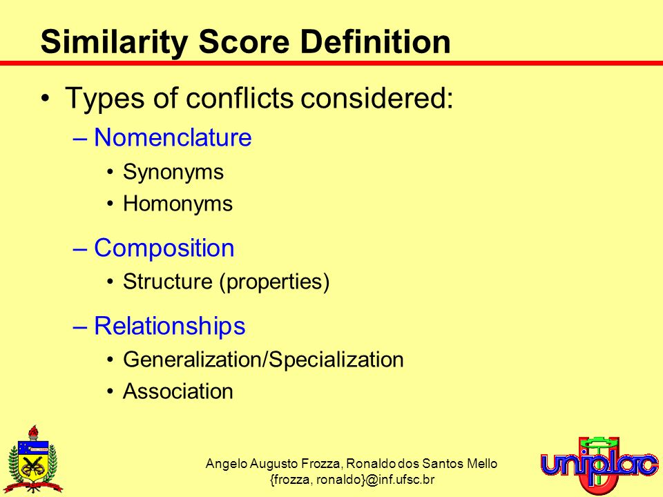 Angelo Augusto Frozza, Ronaldo dos Santos Mello {frozza, Similarity Score Definition Types of conflicts considered: –Nomenclature Synonyms Homonyms –Composition Structure (properties) –Relationships Generalization/Specialization Association