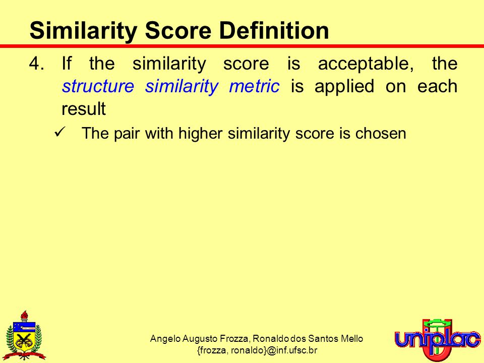 Angelo Augusto Frozza, Ronaldo dos Santos Mello {frozza, ronaldo}@inf.ufsc.br Similarity Score Definition 4.If the similarity score is acceptable, the structure similarity metric is applied on each result The pair with higher similarity score is chosen