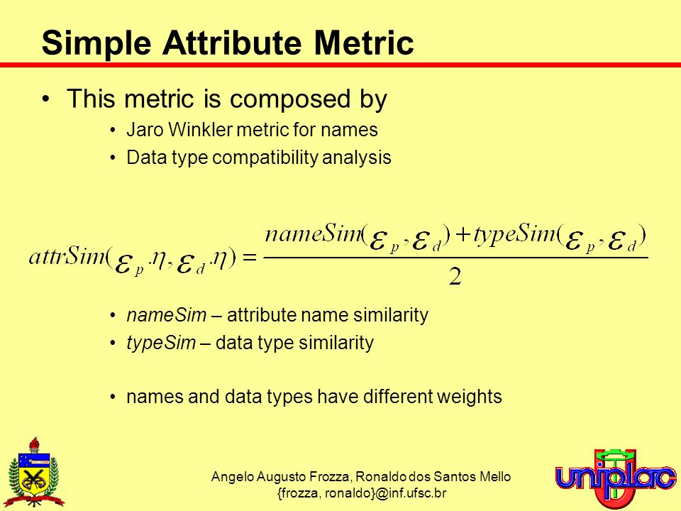 Angelo Augusto Frozza, Ronaldo dos Santos Mello {frozza, Simple Attribute Metric This metric is composed by Jaro Winkler metric for names Data type compatibility analysis nameSim – attribute name similarity typeSim – data type similarity names and data types have different weights