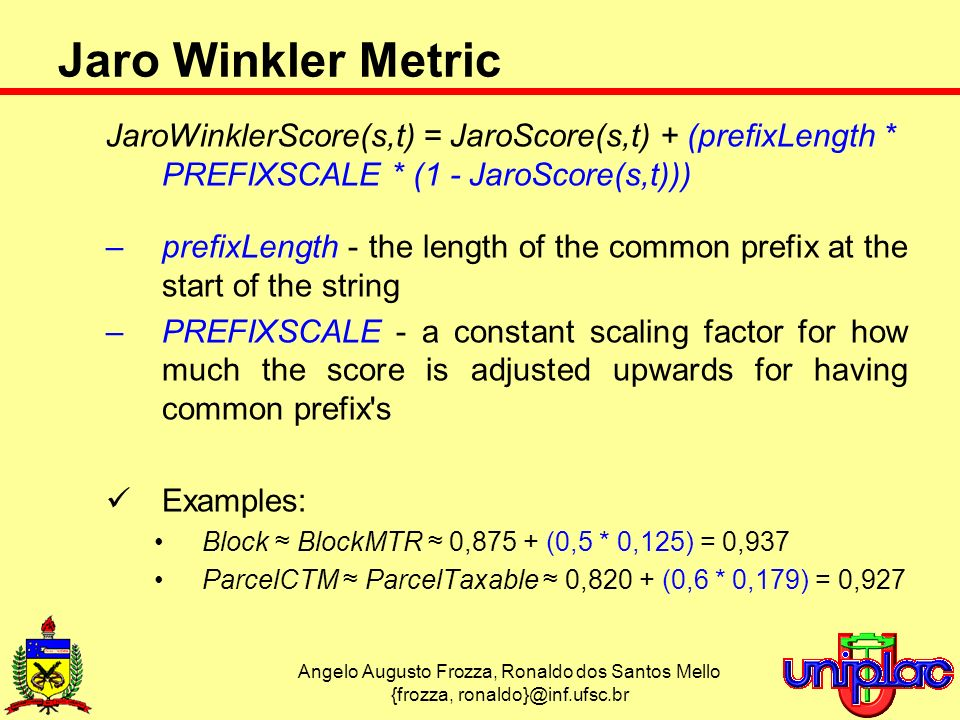 Angelo Augusto Frozza, Ronaldo dos Santos Mello {frozza, Jaro Winkler Metric JaroWinklerScore(s,t) = JaroScore(s,t) + (prefixLength * PREFIXSCALE * (1 - JaroScore(s,t))) –prefixLength - the length of the common prefix at the start of the string –PREFIXSCALE - a constant scaling factor for how much the score is adjusted upwards for having common prefix s Examples: Block BlockMTR 0,875 + (0,5 * 0,125) = 0,937 ParcelCTM ParcelTaxable 0,820 + (0,6 * 0,179) = 0,927
