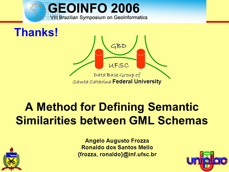 Angelo Augusto Frozza, Ronaldo dos Santos Mello {frozza, ronaldo}@inf.ufsc.br A Method for Defining Semantic Similarities between GML Schemas Thanks.